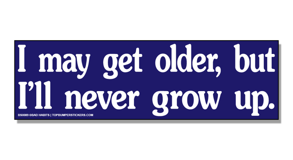 Bumper Sticker I May Get Older But I'll Never Grow Up