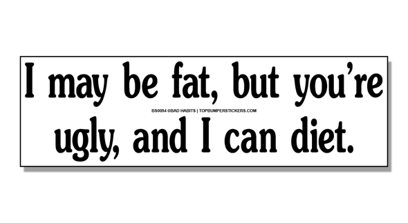 Bumper Sticker I May Be Fat, But You're Ugly And I Can Diet