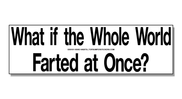 Bumper Sticker What If The Whole World Farted At Once?