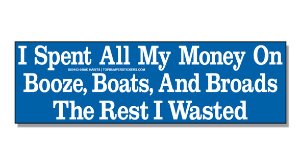 Bumper Sticker I Spent All My Money On Booze, Boats, And Broads. The Rest I Wasted.