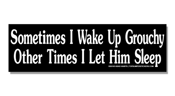 Bumper Sticker Sometimes I Wake Up Grouchy…Other Times I Let Him Sleep