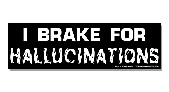 Bumper Sticker I Brake For Hallucinations