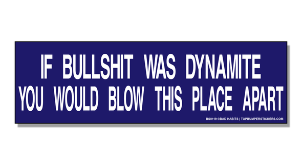 Bumper Sticker If Bullshit Was Dynamite, You'd Blow This Place Apart