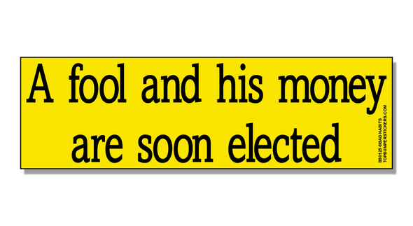 Bumper Sticker A Fool And His Money Are Soon Elected