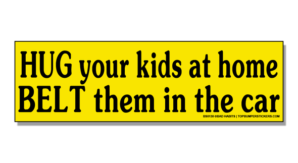 Bumper Sticker Hug Your Kids At Home. Belt Them In The Car