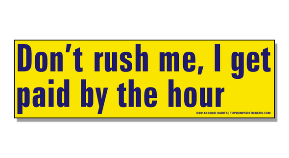 Bumper Sticker Don't Rush Me—I Get Paid By The Hour