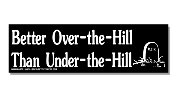 Bumper Sticker Better Over-The-Hill Than Under-The-Hill