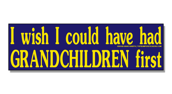 Bumper Sticker I Wish I Could Have Had Grandchildren First
