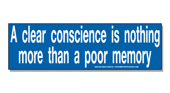 Bumper Sticker A Clear Conscience Is Nothing More Than A Poor Memory