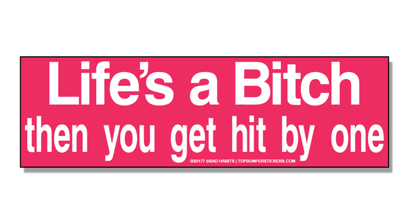 Bumper Sticker Life Is A Bitch, And Then You Get Hit By One