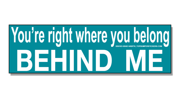 Bumper Sticker You're Right Where You Belong…Behind Me!
