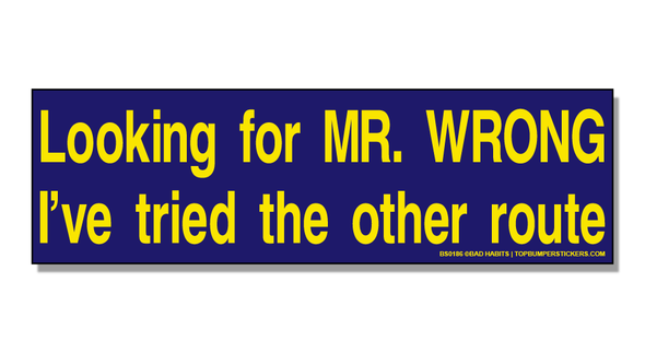 Bumper Sticker Looking For Mr. Wrong. I've Tried The Other Route