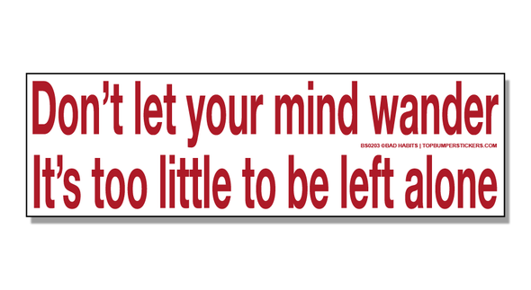 Bumper Sticker Don't Let Your Mind Wander—It's Too Little To Be Left Alone