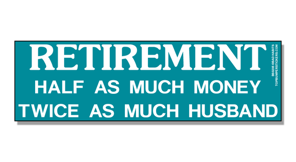 Bumper Sticker Retirement: Half As Much Money And Twice As Much Husband