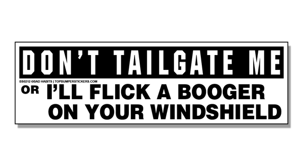 Bumper Sticker Don't Tailgate Me Or I'll Flick A Booger On Your Windshield