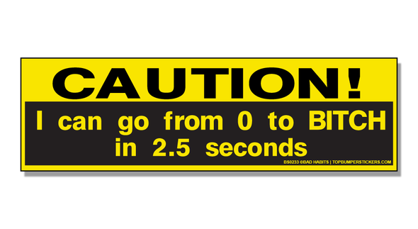 Bumper Sticker Caution! I Can Go From Zero To Bitch In 2.5 Seconds