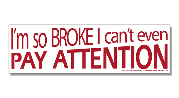 Bumper Sticker I'm So Broke, I Can't Even Pay Attention