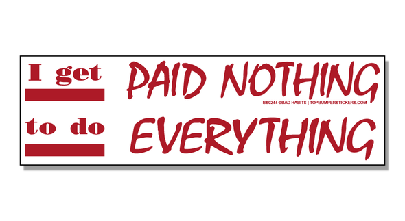Bumper Sticker I Get Paid Nothing To Do Everything