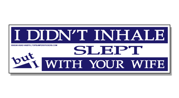 Bumper Sticker I Didn't Inhale, But I Slept With Your Wife