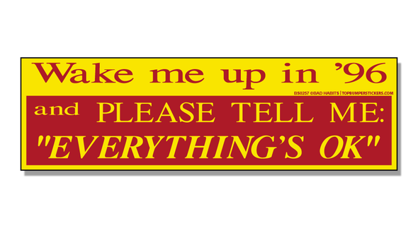 "Bumper Sticker Wake Me Up In 96' And Please Tell Me ""Everything Is Okay"""