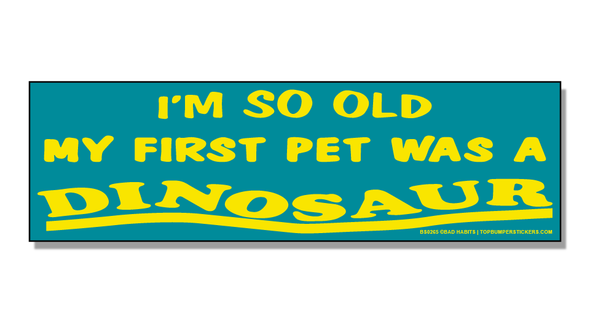 Bumper Sticker I'm So Old, My First Pet Was A Dinosaur