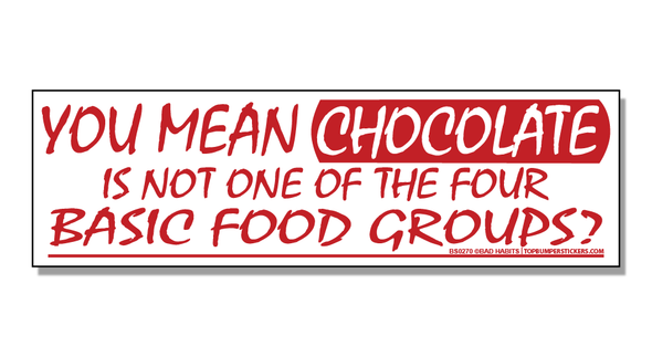 Bumper Sticker You Mean Chocolate Isn't One Of The Four Food Groups?