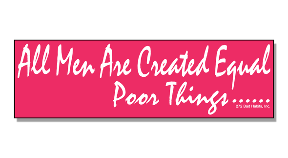 Bumper Sticker All Men Are Created Equal….Poor Things