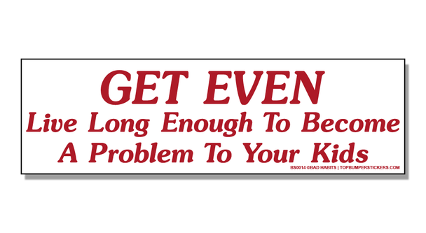 Bumper Sticker Get Even—Live Long Enough To Become A Problem To Your Kids