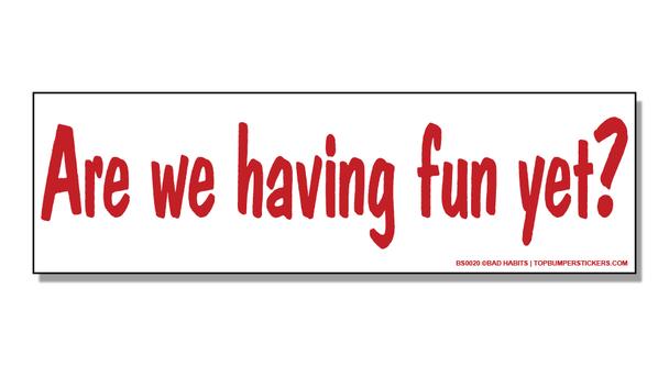Bumper Sticker Are We Having Fun Yet?