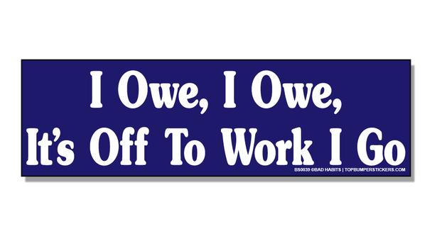 Bumper Sticker I Owe, I Owe, It's Off To Work I Go