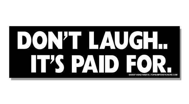 Bumper Sticker Don't Laugh…It's Paid For