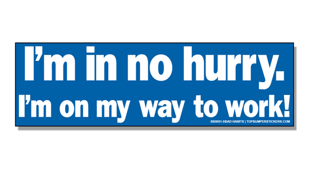 Bumper Sticker I'm In No Hurry. I'm On My Way Back To Work