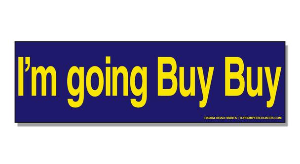 Bumper Sticker I'm Going Buy Buy