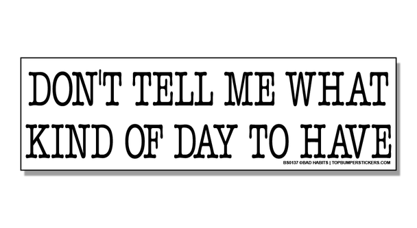 Bumper Sticker Don't Tell Me What Kind Of Day To Have