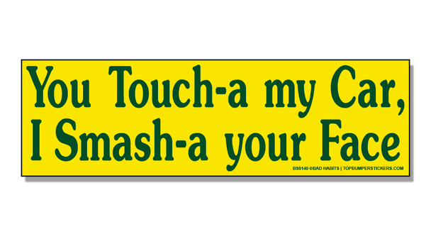 Bumper Sticker You Touch-A My Car…I Smash-A Your Face