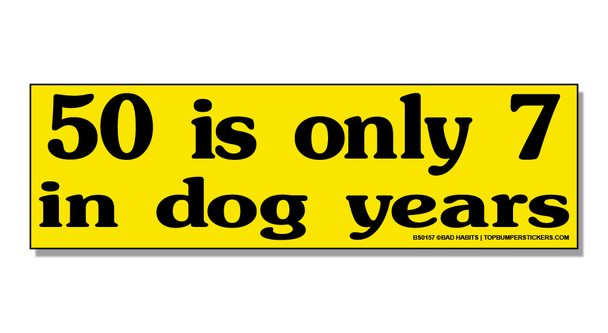 Bumper Sticker 50 Is Only Seven In Dog Years
