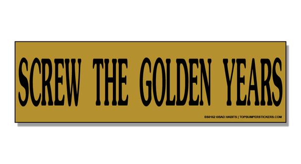 Bumper Sticker Screw The Golden Years