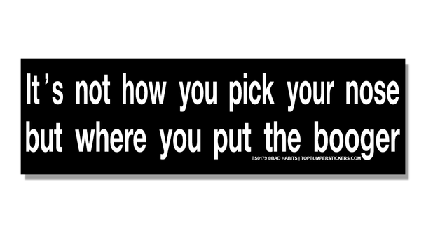Bumper Sticker It's Not How You Pick Your Nose But Where You Put The Booger