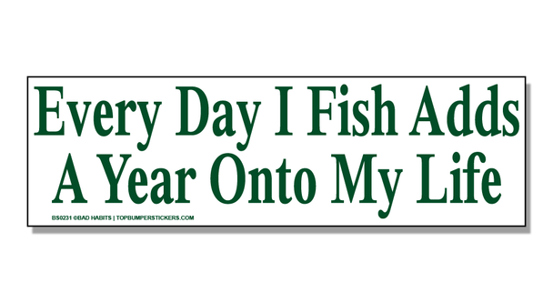 Bumper Sticker Every Day That I Fish Adds On Another Year To My Life
