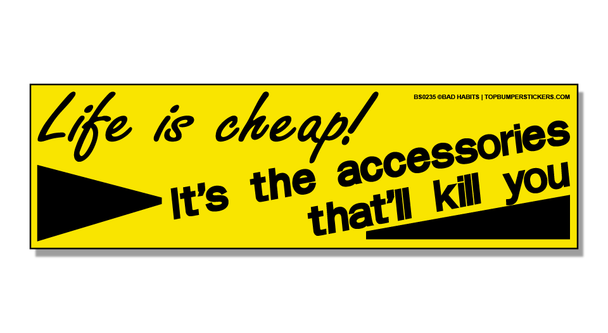 Bumper Sticker Life Is Cheap. It's The Accessories That Will Kill You!