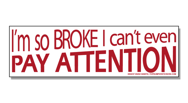 Bumper Sticker I'm So Broke, I Can't Even Pay Attention