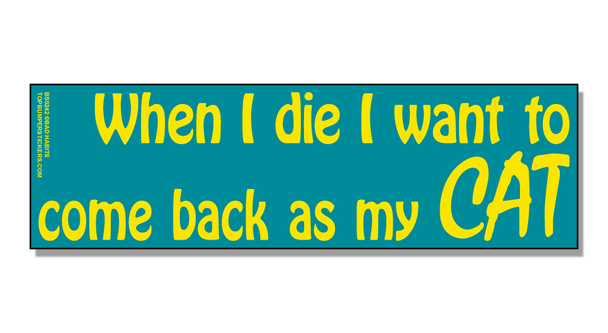 Bumper Sticker When I Die—I Want To Come Back As My Cat