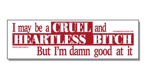Bumper Sticker I May Be A Cruel And Heartless Bitch, But At Least I'm Good At It