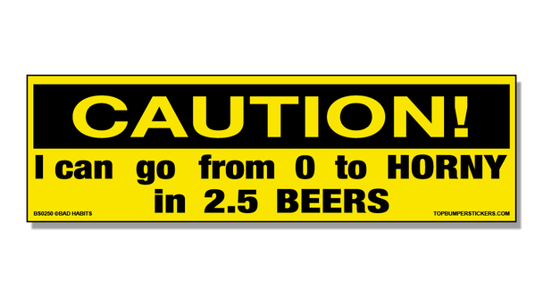 Bumper Sticker Caution! I Can Go From Zero To Horny In 2.5 Beers