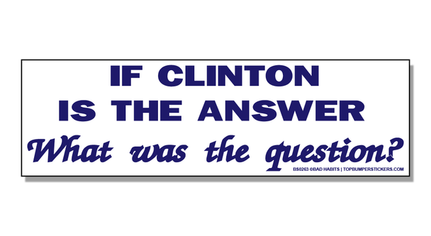 Bumper Sticker If Clinton Is The Answer, Then What Was The Question?