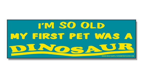 Bumper Sticker I'm So Old, My First Pet Was A Dinosaur