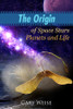 The Origin of Space Stars Planets and Life