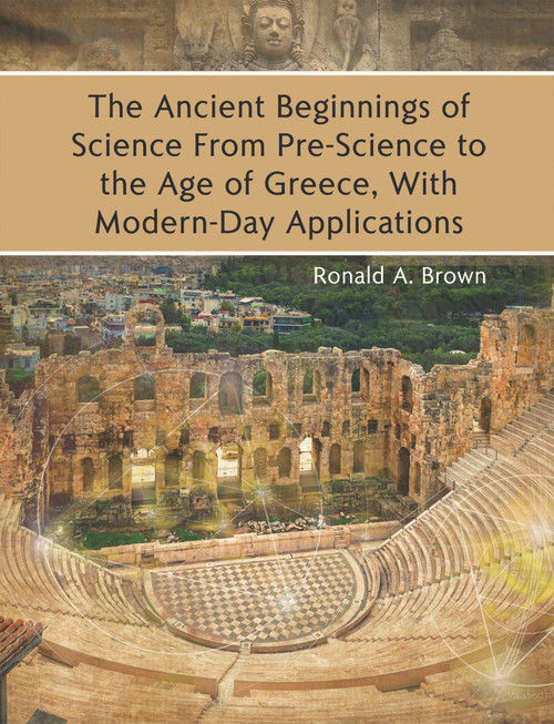 The Ancient Beginnings of Science From Pre-Science to the Age of Greece, With Modern-Day Applications