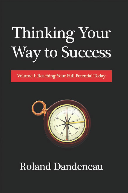 Thinking Your Way to Success: Volume I: Reaching Your Full Potential Today