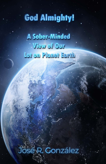 God Almighty!: A Sober-Minded View of Our Lot on Planet Earth